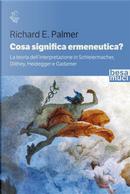 Cosa significa ermeneutica? La teoria dell'interpretazione in Schleiermacher, Dilthey, Heidegger e Gadamer by Richard E. Palmer