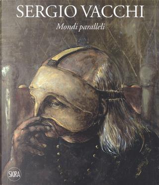 Sergio Vacchi. Mondi paralleli. Ediz. italiana e inglese by Flavio Caroli, Marco Meneguzzo, Renato Barilli