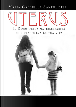 Uterus. Il dono della matrilinearità che trasforma la tua vita by Maria Gabriella Santolisier