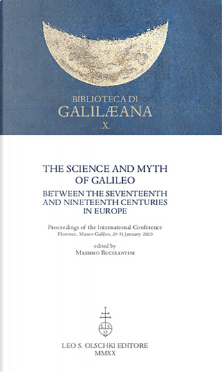 The Science and Myth of Galileo between the Seventeenth and Nineteenth Centuries in Europe. Proceedings of the International Conference