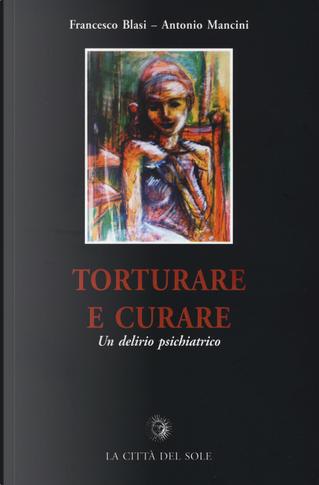 Torturare e curare. Un delirio psichiatrico by Antonio Mancini, Francesco Blasi
