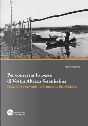 Per conservar lo pesce di vostra altezza serenissima. Pescatori e pescivendoli a Mantova in età moderna by Alberto Grandi