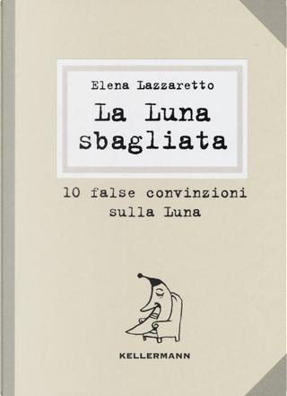 La luna sbagliata. 10 false convinzioni sulla luna by Elena Lazzaretto