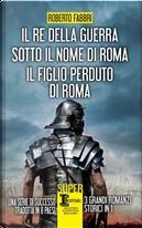 Il re della guerra-Sotto il nome di Roma-Il figlio perduto di Roma by Roberto Fabbri