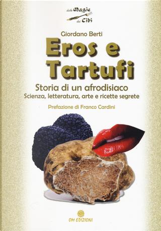 Eros e tartufi. Storia di un afrodisiaco. Scienza, letteratura, arte e ricette segrete by Giordano Berti