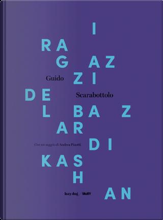 I ragazzi del bazar di Kashan. Catalogo della mostra (Castiglione Delle Stiviere, 10 novembre-9 dicembre 2017) by Guido Scarabottolo