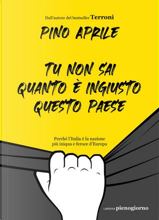 Tu non sai quanto è ingiusto questo Paese. Perché l'Italia è la nazione più iniqua e feroce d'Europa by Pino Aprile