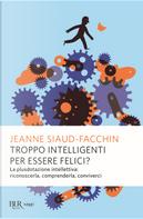 Troppo intelligenti per essere felici by Jeanne Siaud-Facchin