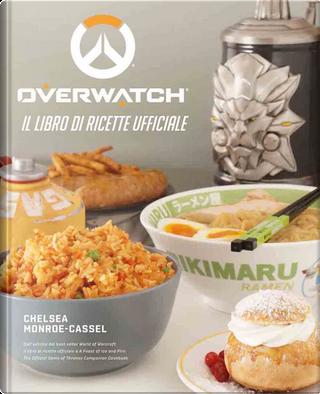 Overwatch. Il libro di ricette ufficiale by Chelsea Monroe-Cassel