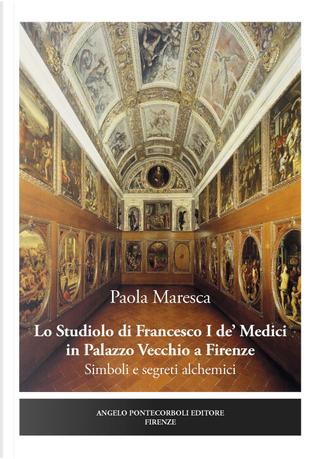 Lo studiolo di Francesco I de' Medici in Palazzo Vecchio a Firenze. Simboli e segreti alchemici by Paola Maresca