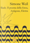 Iliade. Il poema della forza-Antigone, Elettra by Simone Weil