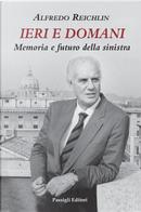 Ieri e domani. Memoria e futuro della sinistra by Alfredo Reichlin
