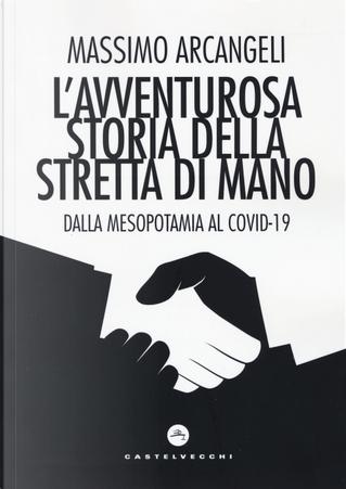 L'avventurosa storia della stretta di mano. Dalla Mesopotamia al Covid-19 by Massimo Arcangeli