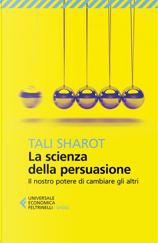 La scienza della persuasione. Il nostro potere di cambiare gli altri by Tali Sharot