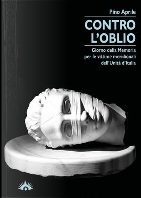 Contro l'oblio. Giorno della memoria per le vittime meridionali dell'Unità d'Italia by Pino Aprile