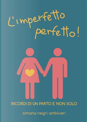 L'imperfetto perfetto! Ricordi di un parto e non solo by Simona Negri Ambiveri