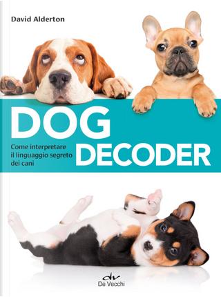 Dog decoder. Come interpretare il linguaggio segreto dei cani by David Alderton