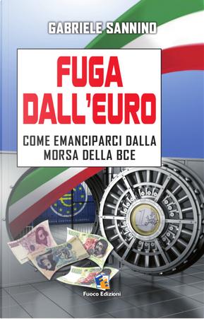 Fuga dall'euro. Come emanciparci dalla morsa della BCE by Gabriele Sannino