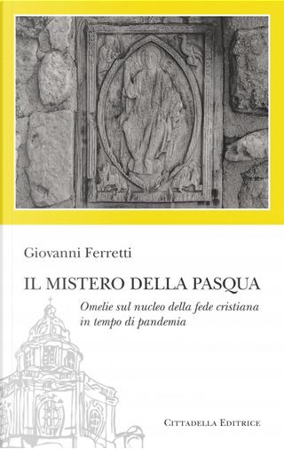 Il Mistero della Pasqua. Omelie sul nucleo della fede cristiana in tempo di pandemia by Giovanni Ferretti