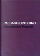 Paesaggiointerno. Alessandro Papetti. Ediz. italiana e inglese by Alessandro Papetti, Luca Beatrice, Marco Bazzini, Massimo Recalcati