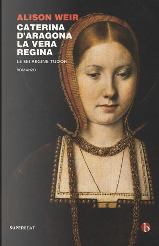 Caterina d'Aragona. La vera regina. Le sei regine Tudor by Alison Weir