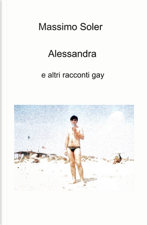 Alessandra e altri racconti gay by Massimo Soler