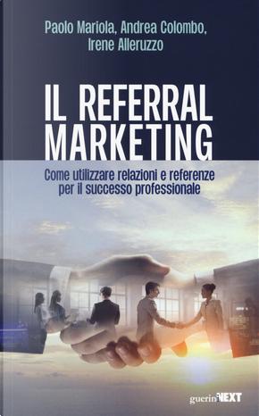 Il referral marketing. Come utilizzare relazioni e referenze per il successo professionale by Andrea Colombo, Irene Alleruzzo, Paolo Mariola