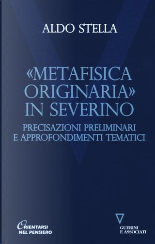 «Metafisica originaria» in Severino. Precisazioni preliminari e approfondimenti tematici by Aldo Stella