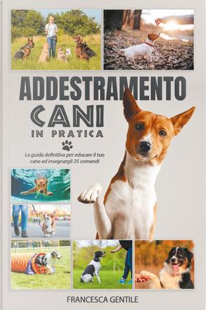 Addestramento cani in pratica. La guida definitiva per educare il tuo cane ed insegnargli 25 comandi by Francesca Gentile