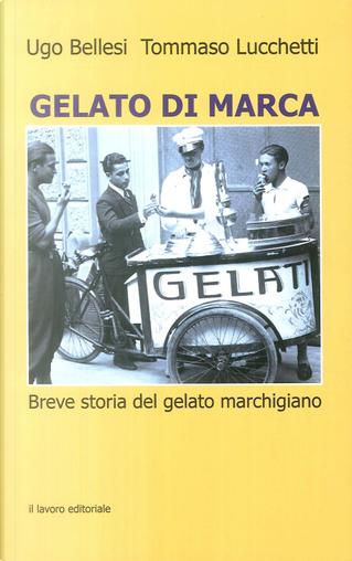 Gelato di marca. Breve storia del gelato marchigiano by Tommaso Lucchetti, Ugo Bellesi