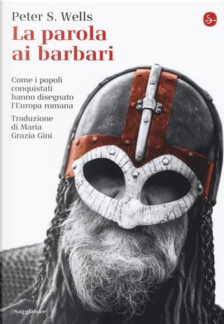 La parola ai barbari. Come i popoli conquistati hanno disegnato l'Europa romana by Peter S. Wells
