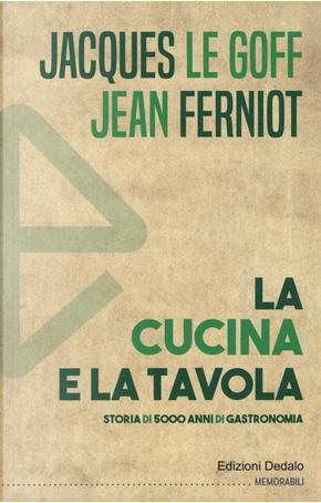 La cucina e la tavola. Storia di 5000 anni di gastronomia by Jacques Le Goff, Jean Ferniot