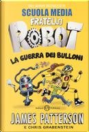 La guerra dei bulloni. Fratello robot by Chris Grabenstein, James Patterson