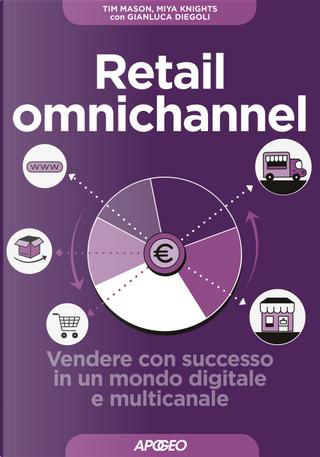 Retail omnichannel. Vendere con successo in un mondo digitale e multicanale by Gianluca Diegoli, Miya Knights, Tim Mason