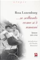 ... So soltanto come si è umani. Lettere 1891-1918 by Rosa Luxemburg