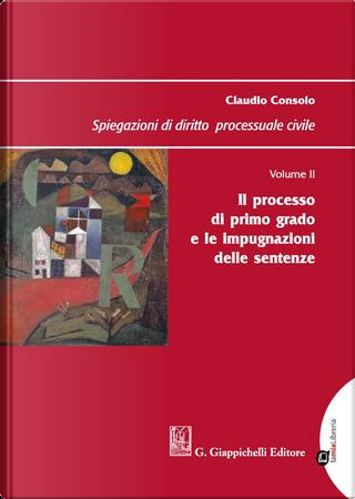 Spiegazioni di diritto processuale civile. Vol. 2: Il processo di primo grado e le impugnazioni delle sentenze by Claudio Consolo