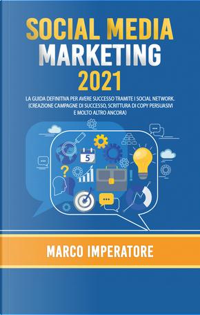 Social media marketing 2021. La guida definitiva per avere successo tramite i social network by Marco Imperatore