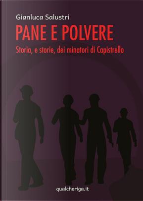 Pane e polvere. Storia, e storie, dei minatori di Capistrello by Gianluca Salustri