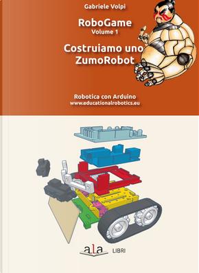 RoboGame. Vol. 1: Costruiamo uno ZumoRobot by Gabriele Volpi