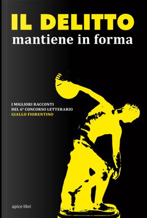 Il delitto mantiene in forma. I migliori racconti del 6° concorso letterario Giallo fiorentino