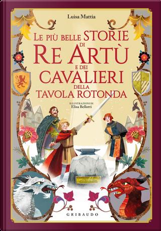Le più belle storie di re Artù e dei cavalieri della Tavola Rotonda by Luisa Mattia