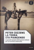 La terra sta piangendo. La grande epopea delle guerre indiane per la frontiera americana by Peter Cozzens