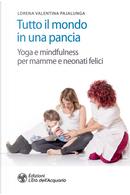 Tutto il mondo in una pancia. Yoga e mindfulness per mamme e neonati felici by Lorena Valentina Pajalunga