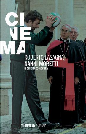 Nanni Moretti. Il cinema come cura by Roberto Lasagna