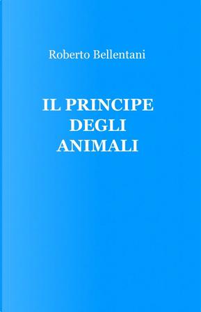 Il principe degli animali by Roberto Bellentani