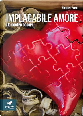 Implacabile amore (le nostre ceneri) by Vincenzo Fresa