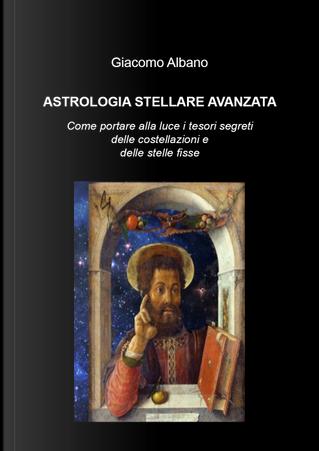 Astrologia stellare avanzata. Come portare alla luce i tesori segreti delle costellazioni e delle stelle fisse by Giacomo Albano