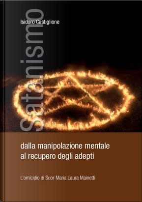 Satanismo. Dalla manipolazione mentale al recupero degli adepti. L'omicidio di suor Maria Laura Mainetti by Isidoro Castiglione