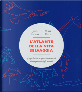L'atlante della vita selvaggia. 50 grafici per scoprire i movimenti e le migrazioni degli animali by James Cheshire, Oliver Uberti