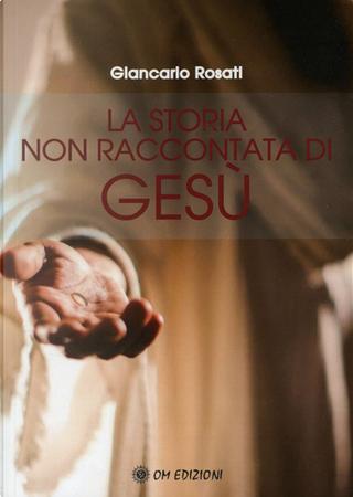 La storia non raccontata di Gesù by Giancarlo Rosati